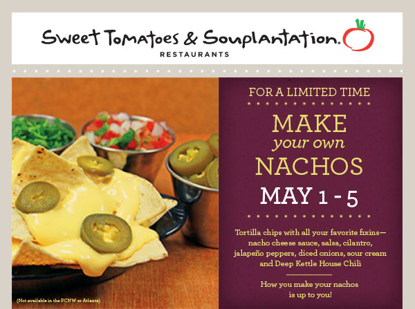 Sweet Tomatoes & Souplantation Restaurants For a limited time Make your own Nachos May 1-5 Tortilla chips with all your favorite fixins - nacho cheese sauce, salsa, cilantro, jalapeno peppers, diced onions, sour cream and Deep Kettle House Chili How you make your nachos is up to you! (Not available in the PCNW or Atlanta)