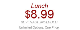 Lunch $8.99 beverage included Unlimited Options. One Price. W02917 Valid 11am-4pm. Expires 5/21/14. Valid for each dine-in adult meal at $8.99 each including 1 regular-size fountain beverage. Not valid with other discounts/offers. Not valid at Express locations.