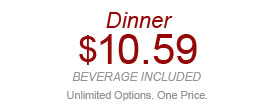 Dinner $10.59 beverage included Unlimited Options. One Price. W02918 After 4pm. Expires 5/21/14. Valid for each dine-in adult meal at $10.59 each including 1 regular-size fountain beverage. Not valid with other discounts/offers. Not valid at Express locations.
