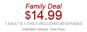 Family Deal $14.99 1 adult & 1 child including beverages. Unlimited Options. One Price. W02919 Expires 5/21/14. Valid for any combination of 1 adult and 1 child (12 & under) for your entire party including 2 regular-size fountain beverages. Not valid with other discounts/offers. Not valid at Express locations.