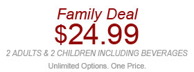 Family Deal $24.99 2 adults & 2 children including beverages. Unlimited Options. One Price W02920 Expires 5/21/14 including 4 regular-size fountain beverages. Not valid with other discounts/offers. Not valid at Express locations.